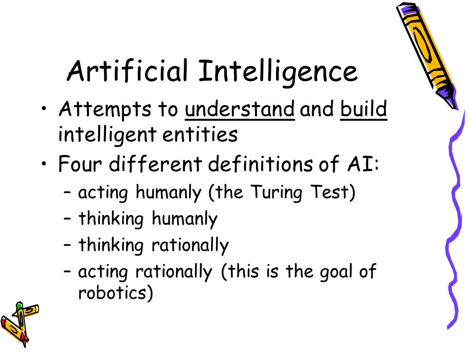 Artificial Intelligence Attempts to understand and build intelligent entities Four different definitions of AI: –acting humanly (the Turing Test) –thinking humanly –thinking rationally –acting rationally (this is the goal of robotics)
