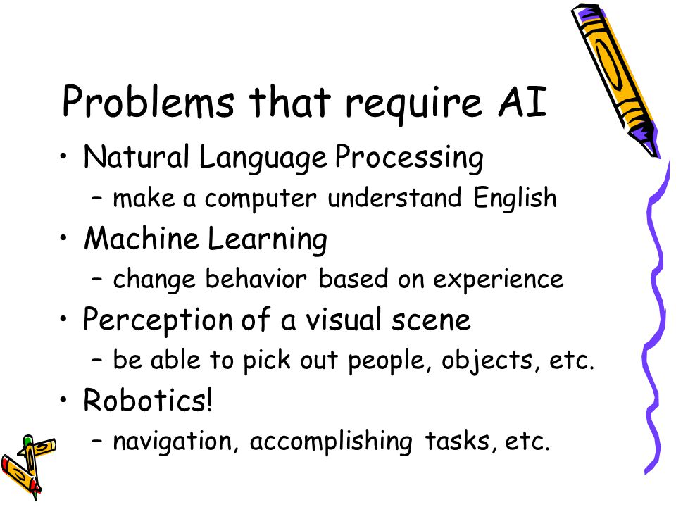Problems that require AI Natural Language Processing –make a computer understand English Machine Learning –change behavior based on experience Perception of a visual scene –be able to pick out people, objects, etc.