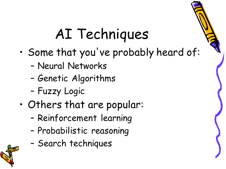 AI Techniques Some that you ve probably heard of: –Neural Networks –Genetic Algorithms –Fuzzy Logic Others that are popular: –Reinforcement learning –Probabilistic reasoning –Search techniques