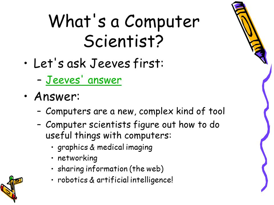 What's a Computer Scientist? Let's ask Jeeves first: –Jeeves' answerJeeves' answer Answer: –Computers are a new, complex kind of tool –Computer scient