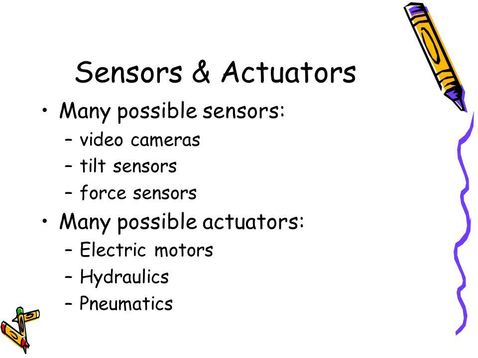 Sensors & Actuators Many possible sensors: –video cameras –tilt sensors –force sensors Many possible actuators: –Electric motors –Hydraulics –Pneumati