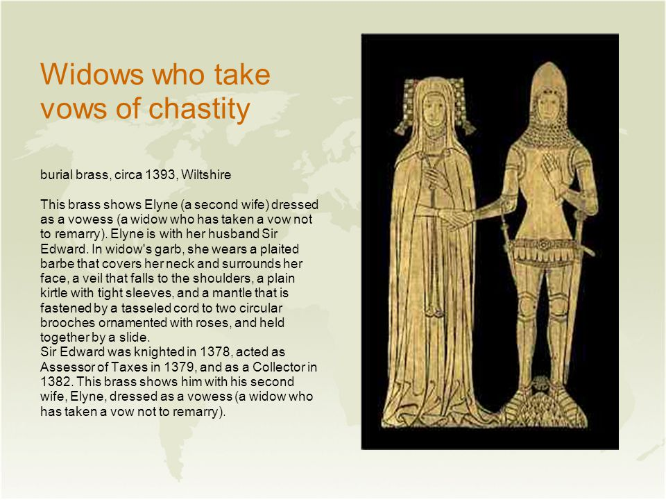Widows who take vows of chastity burial brass, circa 1393, Wiltshire This brass shows Elyne (a second wife) dressed as a vowess (a widow who has taken a vow not to remarry).