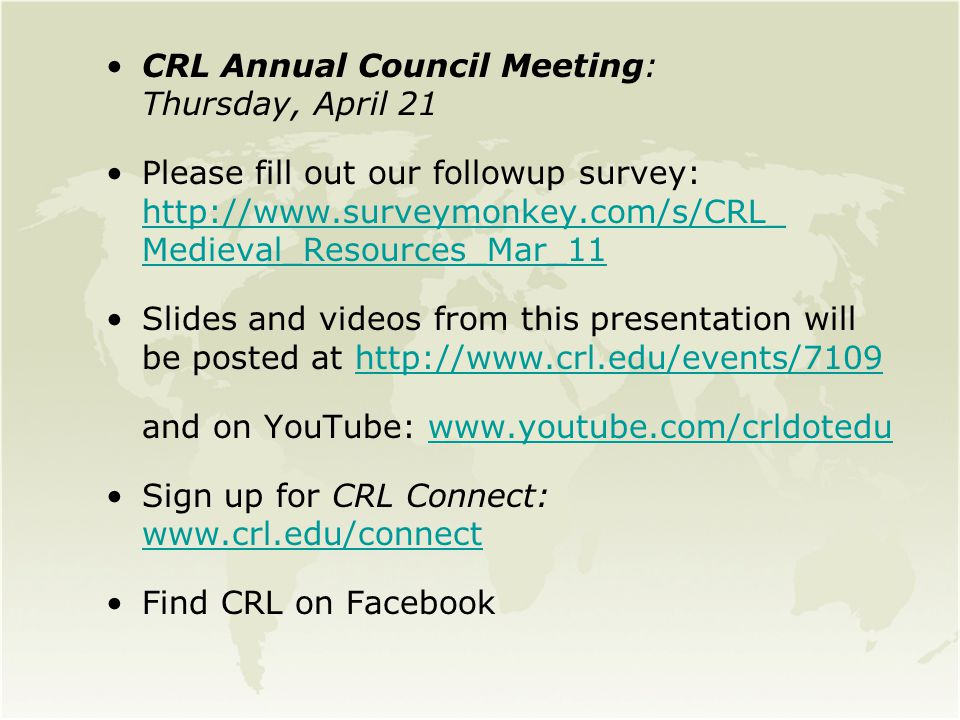 CRL Annual Council Meeting: Thursday, April 21 Please fill out our followup survey: http://www.surveymonkey.com/s/CRL_ Medieval_Resources_Mar_11 http://www.surveymonkey.com/s/CRL_ Medieval_Resources_Mar_11 Slides and videos from this presentation will be posted at http://www.crl.edu/events/7109http://www.crl.edu/events/7109 and on YouTube: www.youtube.com/crldoteduwww.youtube.com/crldotedu Sign up for CRL Connect: www.crl.edu/connect www.crl.edu/connect Find CRL on Facebook
