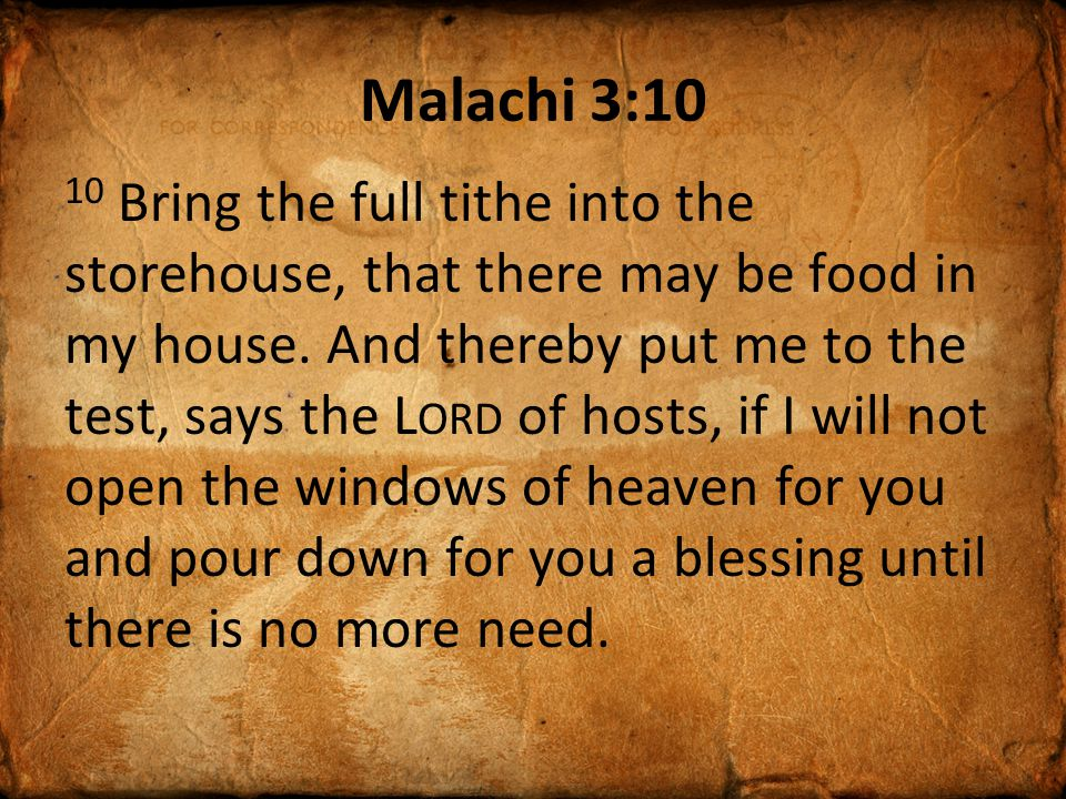 Malachi 3:10 10 Bring the full tithe into the storehouse, that there may be food in my house.