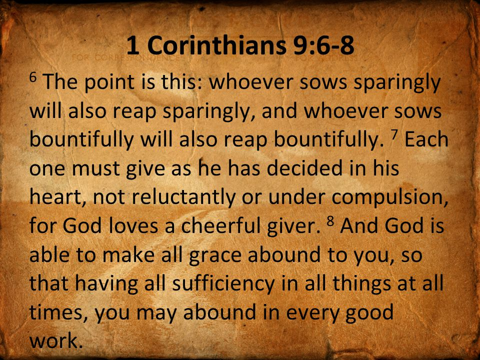 1 Corinthians 9:6-8 6 The point is this: whoever sows sparingly will also reap sparingly, and whoever sows bountifully will also reap bountifully.