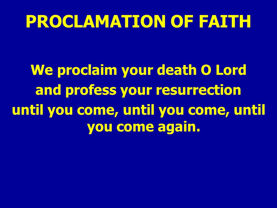 PROCLAMATION OF FAITH We proclaim your death O Lord and profess your resurrection until you come, until you come, until you come again.