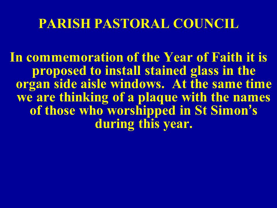 PARISH PASTORAL COUNCIL In commemoration of the Year of Faith it is proposed to install stained glass in the organ side aisle windows.