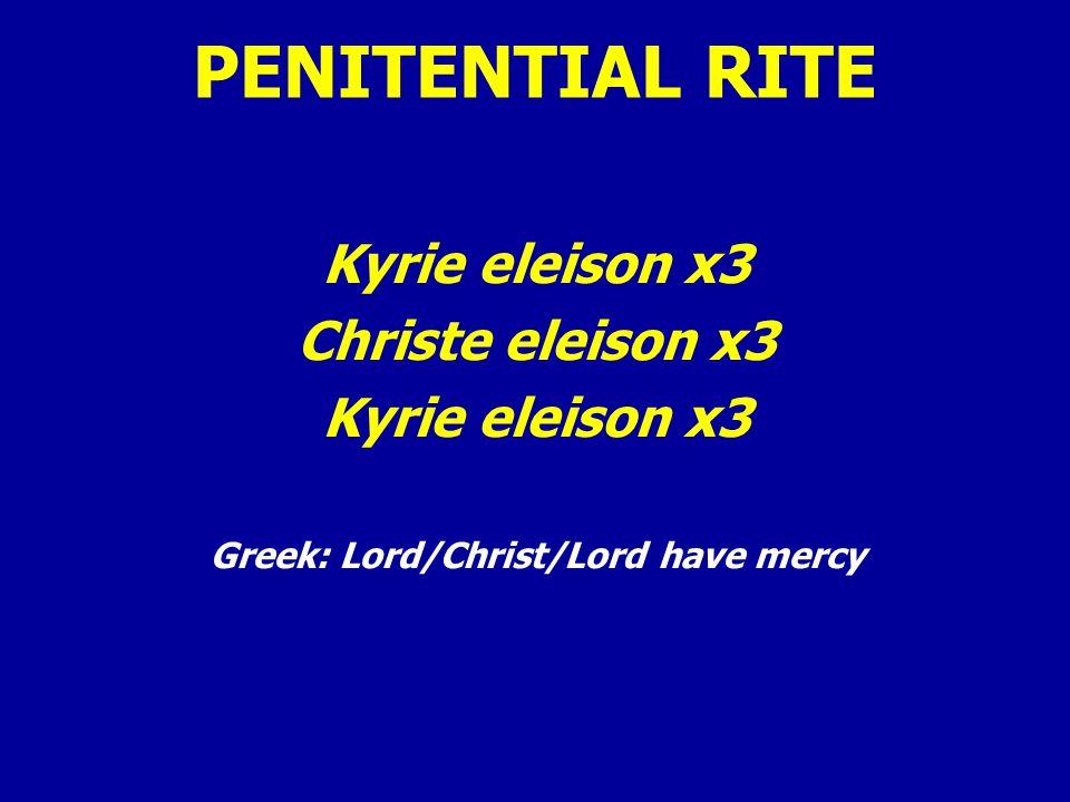 PENITENTIAL RITE Kyrie eleison x3 Christe eleison x3 Kyrie eleison x3 Greek: Lord/Christ/Lord have mercy