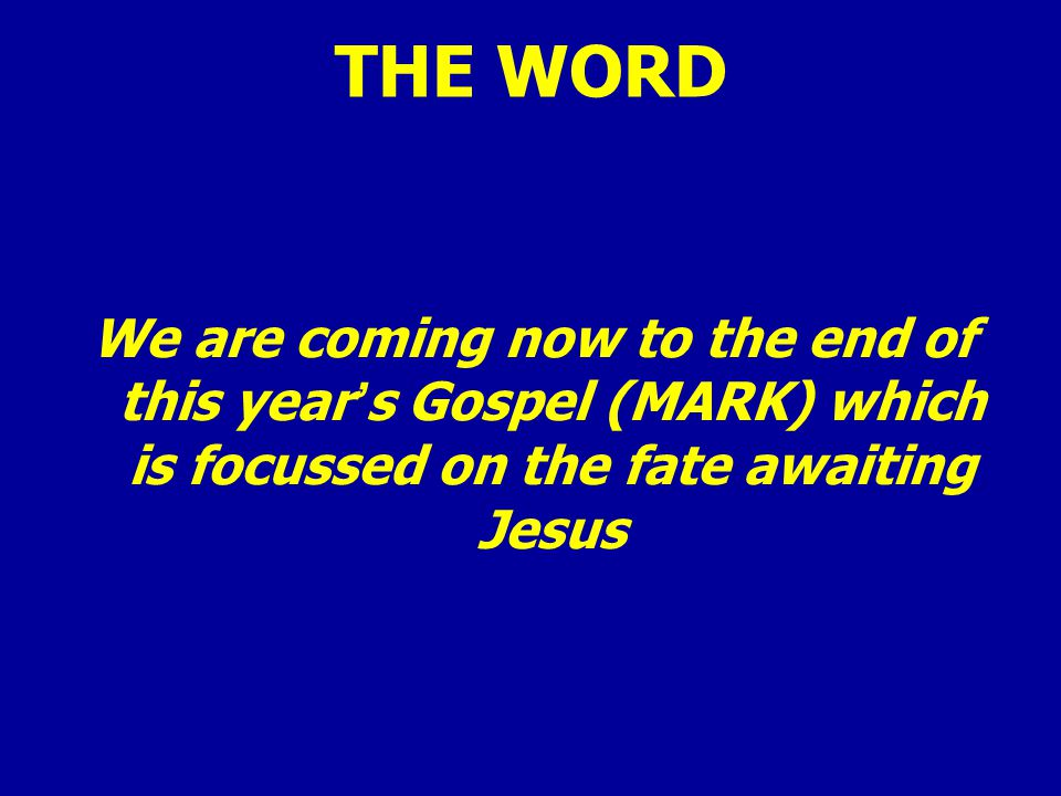 THE WORD We are coming now to the end of this year's Gospel (MARK) which is focussed on the fate awaiting Jesus