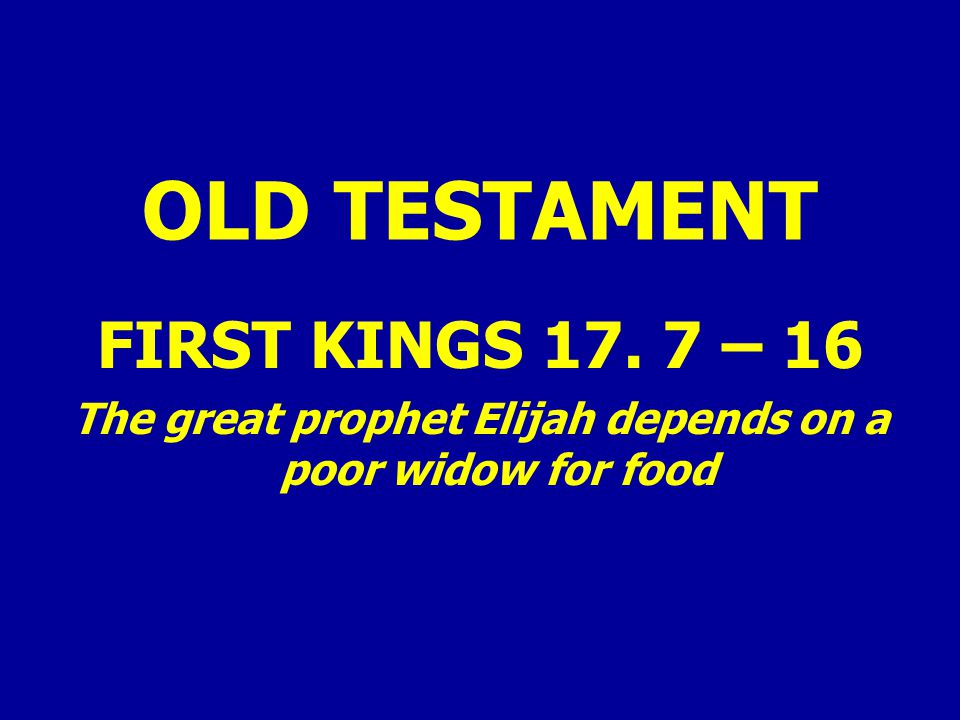 OLD TESTAMENT FIRST KINGS 17. 7 – 16 The great prophet Elijah depends on a poor widow for food