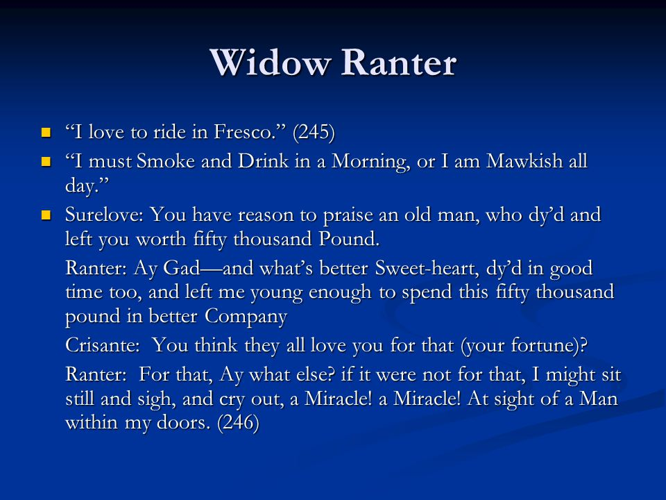 Widow Ranter I love to ride in Fresco. (245) I love to ride in Fresco. (245) I must Smoke and Drink in a Morning, or I am Mawkish all day. I must Smoke and Drink in a Morning, or I am Mawkish all day. Surelove: You have reason to praise an old man, who dy'd and left you worth fifty thousand Pound.