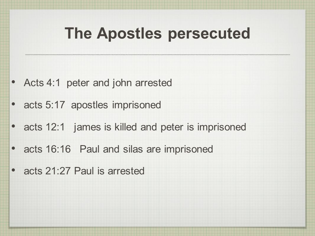 The Apostles persecuted Acts 4:1 peter and john arrested acts 5:17 apostles imprisoned acts 12:1 james is killed and peter is imprisoned acts 16:16 Paul and silas are imprisoned acts 21:27 Paul is arrested