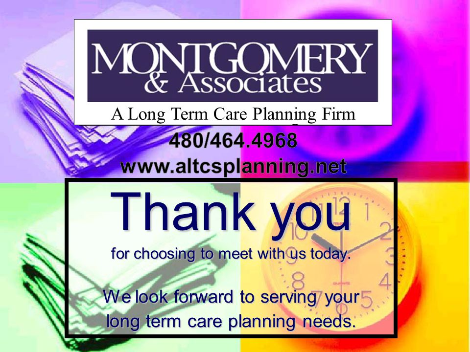 Thank you for choosing to meet with us today. We look forward to serving your long term care planning needs. A Long Term Care Planning Firm