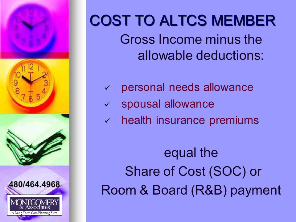 COST TO ALTCS MEMBER Gross Income minus the allowable deductions: personal needs allowance spousal allowance health insurance premiums equal the Share