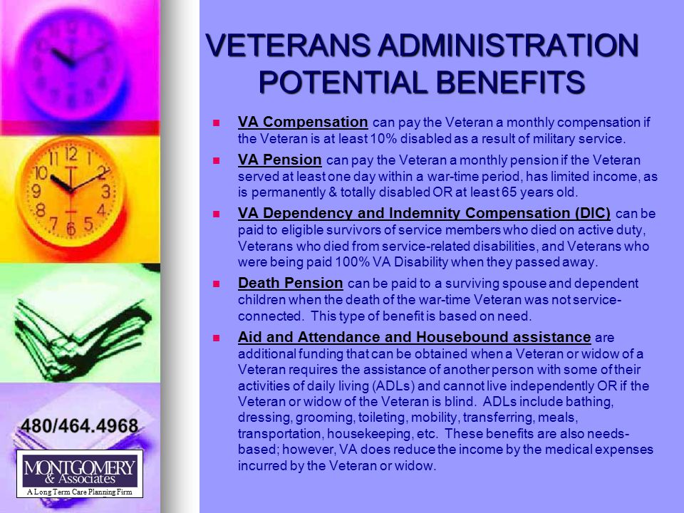 VETERANS ADMINISTRATION POTENTIAL BENEFITS VA Compensation can pay the Veteran a monthly compensation if the Veteran is at least 10% disabled as a res