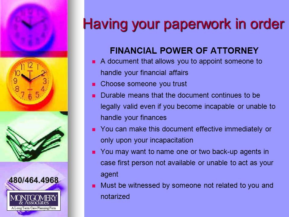Having your paperwork in order FINANCIAL POWER OF ATTORNEY A document that allows you to appoint someone to handle your financial affairs Choose someo