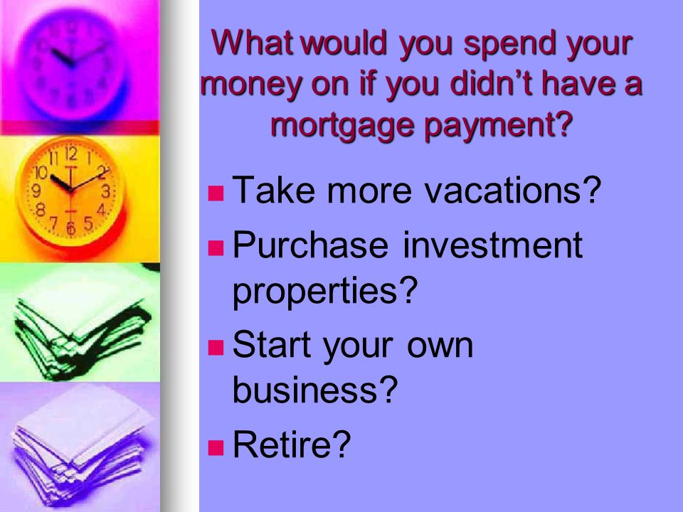 What would you spend your money on if you didn't have a mortgage payment? Take more vacations? Purchase investment properties? Start your own business