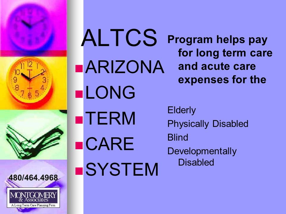 ALTCS ARIZONA LONG TERM CARE SYSTEM Program helps pay for long term care and acute care expenses for the Elderly Physically Disabled Blind Development