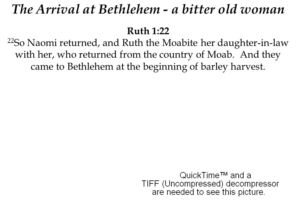 Ruth 1:22 22 So Naomi returned, and Ruth the Moabite her daughter-in-law with her, who returned from the country of Moab. And they came to Bethlehem a