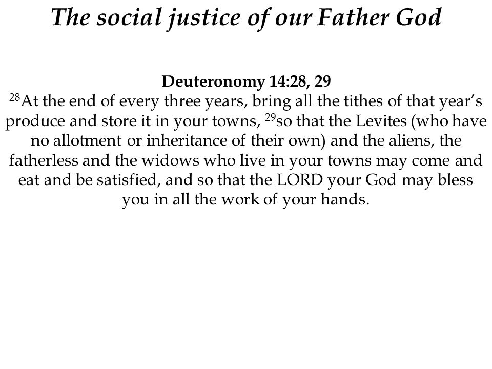 The social justice of our Father God Deuteronomy 14:28, 29 28 At the end of every three years, bring all the tithes of that year's produce and store i