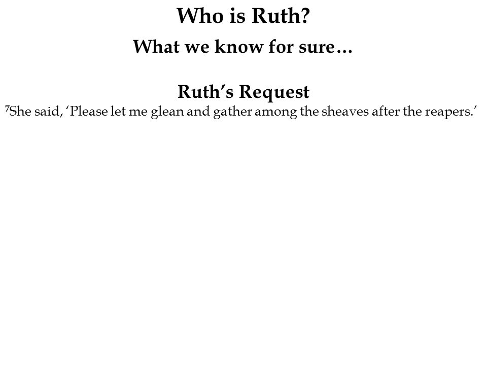 Who is Ruth? What we know for sure… Ruth's Request 7 She said, 'Please let me glean and gather among the sheaves after the reapers.'