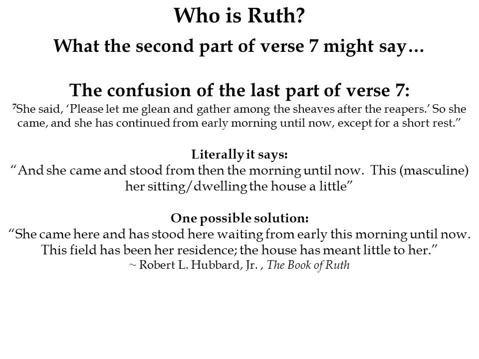 Who is Ruth? What the second part of verse 7 might say… The confusion of the last part of verse 7: 7 She said, 'Please let me glean and gather among t