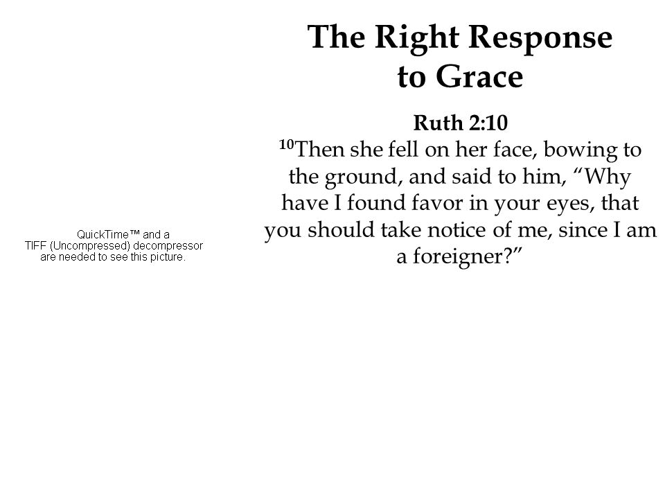 "The Right Response to Grace Ruth 2:10 10 Then she fell on her face, bowing to the ground, and said to him, ""Why have I found favor in your eyes, that"