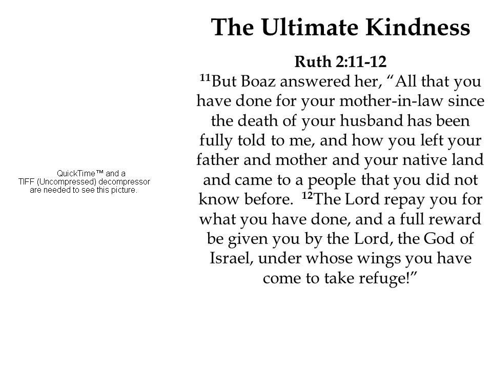 "The Ultimate Kindness Ruth 2:11-12 11 But Boaz answered her, ""All that you have done for your mother-in-law since the death of your husband has been f"