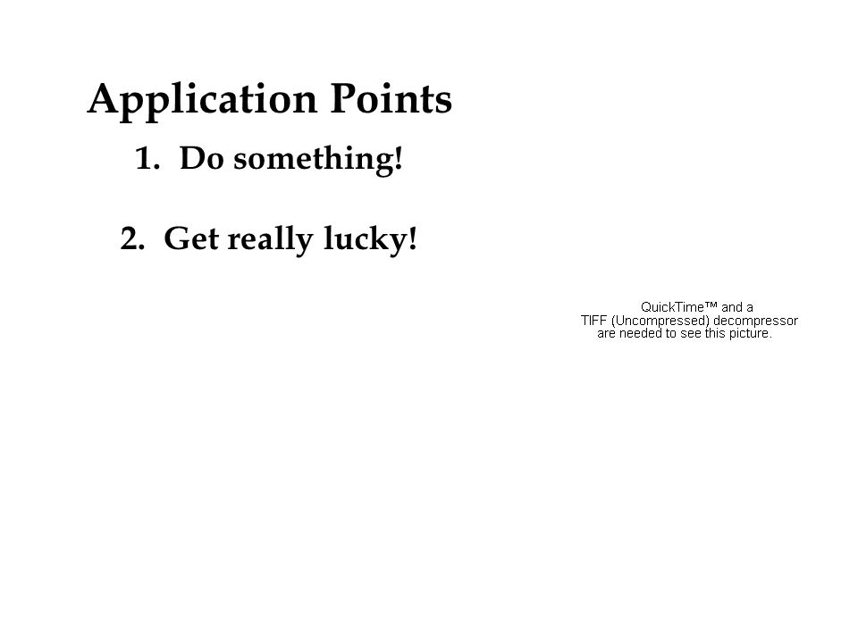 Application Points 1.Do something! 2.Get really lucky!