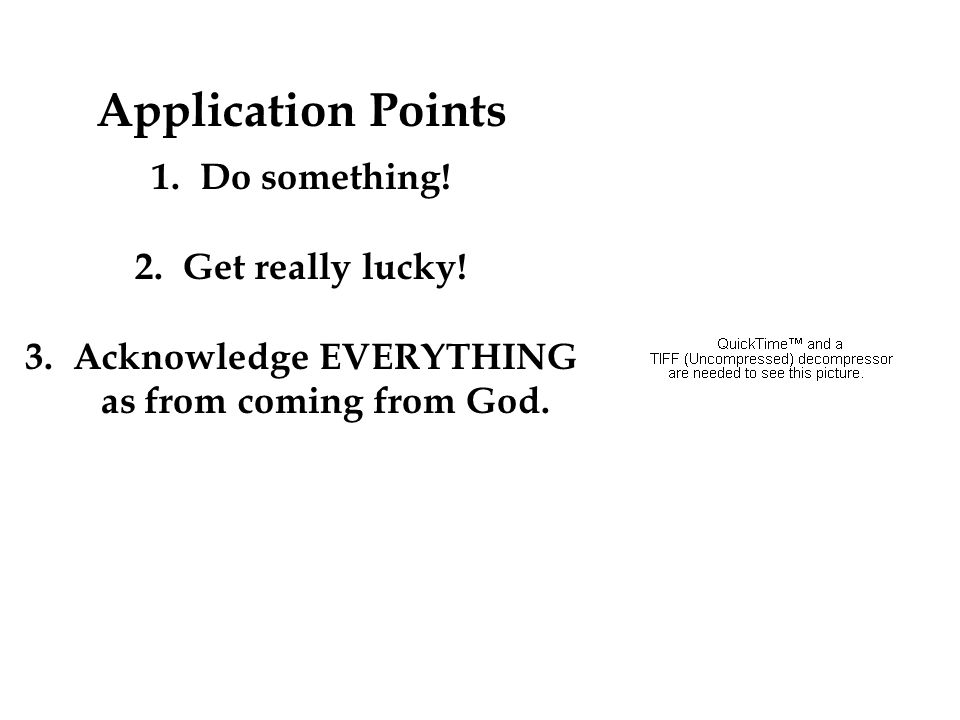 Application Points 1.Do something! 2.Get really lucky! 3.Acknowledge EVERYTHING as from coming from God.