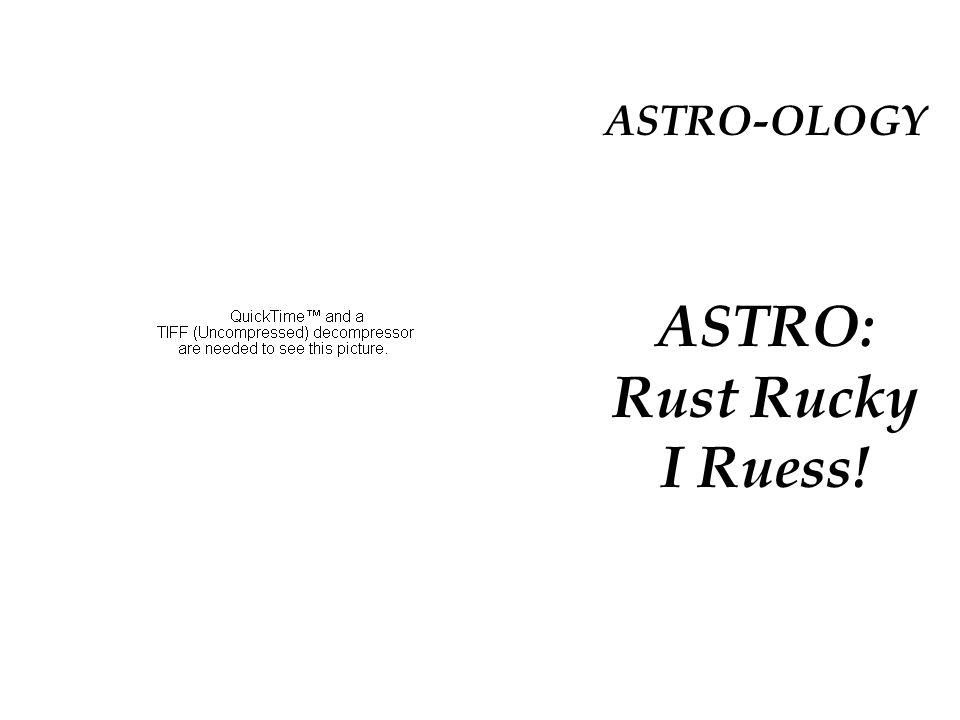 ASTRO-OLOGY ASTRO: Rust Rucky I Ruess!