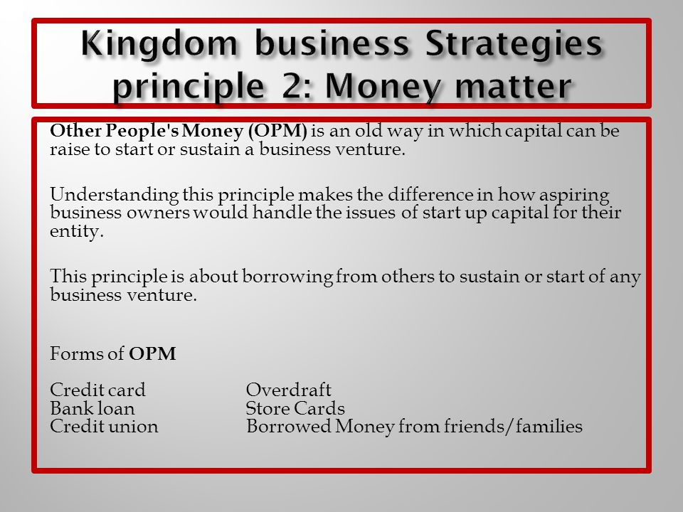 Other People's Money (OPM) is an old way in which capital can be raise to start or sustain a business venture. Understanding this principle makes the