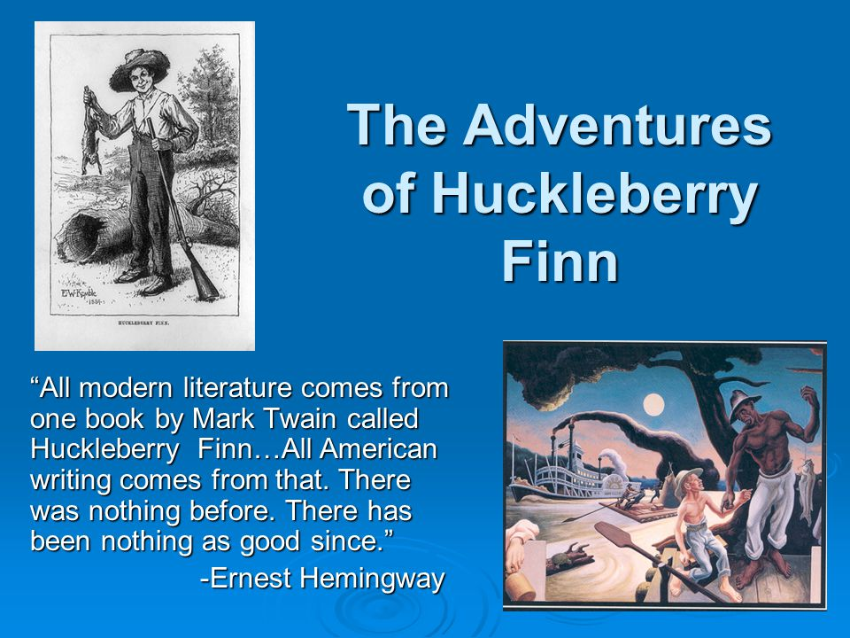 "The Adventures of Huckleberry Finn ""All modern literature comes from one book by Mark Twain called Huckleberry Finn…All American writing comes from th"