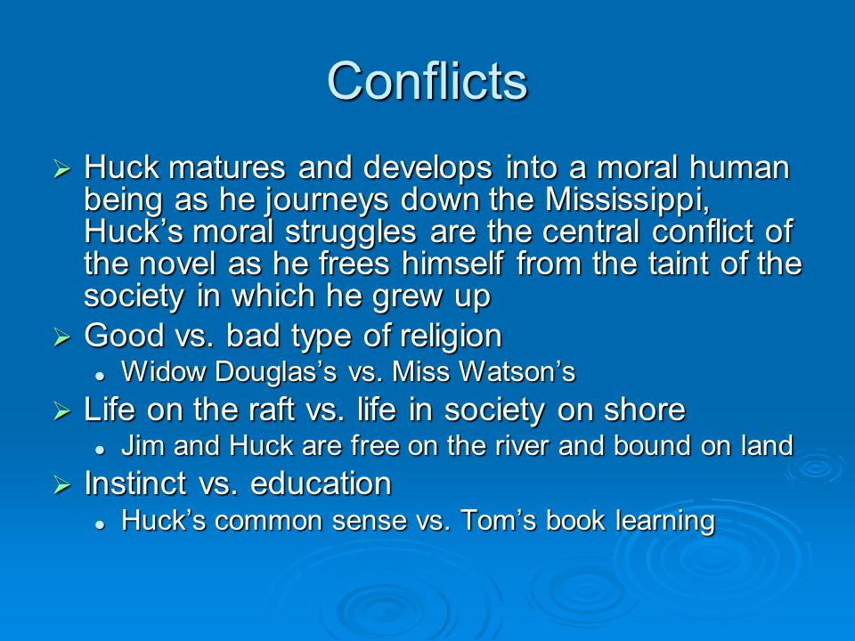 Conflicts  Huck matures and develops into a moral human being as he journeys down the Mississippi, Huck's moral struggles are the central conflict of