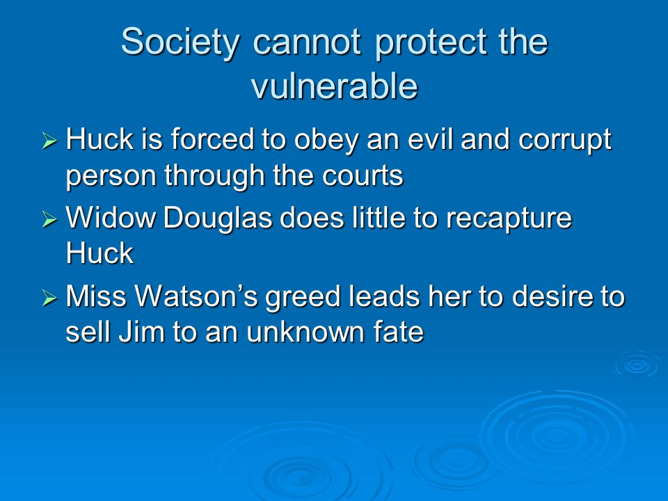 Society cannot protect the vulnerable  Huck is forced to obey an evil and corrupt person through the courts  Widow Douglas does little to recapture