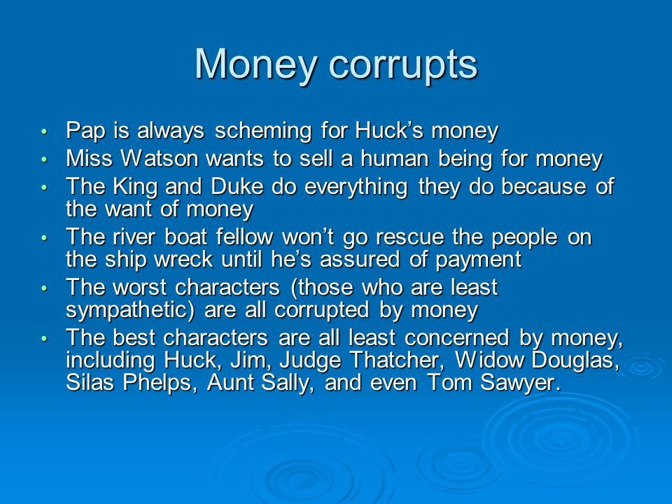 Money corrupts Pap is always scheming for Huck's money Pap is always scheming for Huck's money Miss Watson wants to sell a human being for money Miss