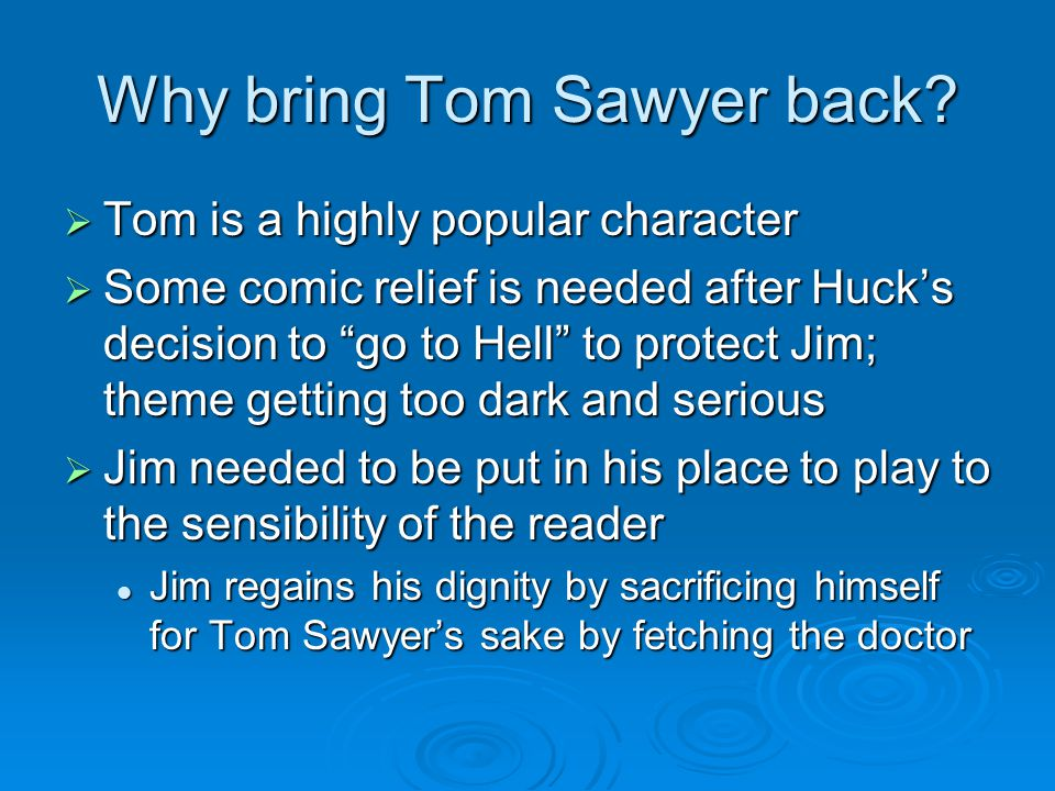 "Why bring Tom Sawyer back?  Tom is a highly popular character  Some comic relief is needed after Huck's decision to ""go to Hell"" to protect Jim; the"