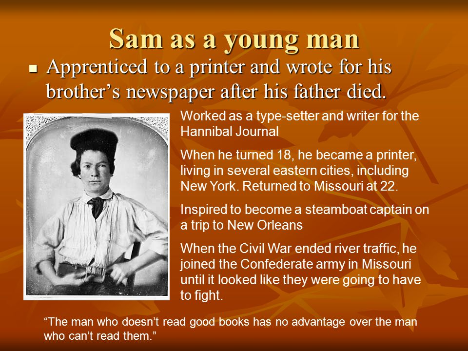 Sam as a young man Apprenticed to a printer and wrote for his brother's newspaper after his father died. Apprenticed to a printer and wrote for his br