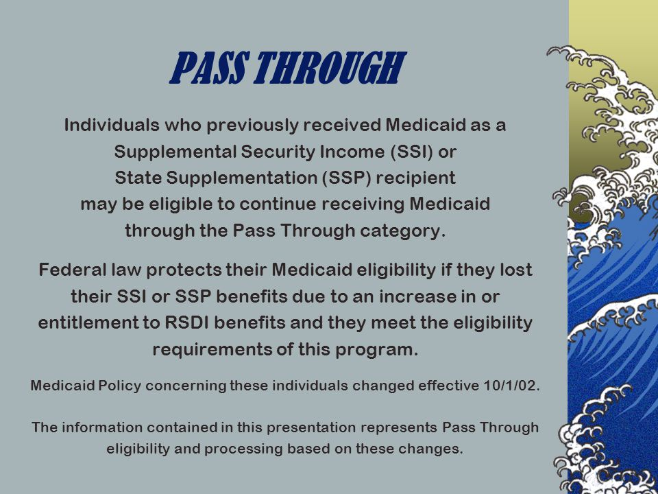 Pass Through Qualifiers To be eligible for Pass Through participants must meet all Adult Medicaid Technical and Resource Eligibility requirements and qualify in one of the following categories:  Concurrent SSI/SSP  Disabled Adult Child  Disabled Early Widows and Widowers or Disabled Surviving Divorced Spouses with no Medicare Part A