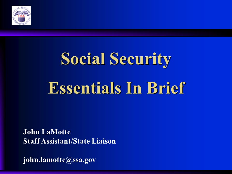 Social Security Essentials In Brief John LaMotte Staff Assistant/State Liaison john.lamotte@ssa.gov