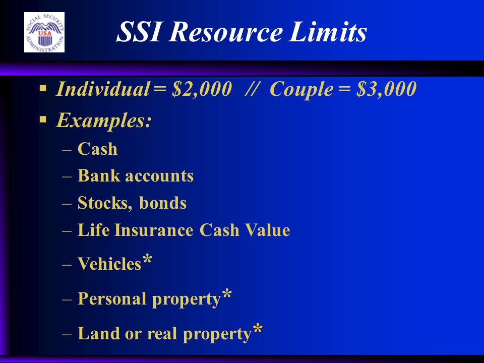 SSI Resource Limits  Individual = $2,000 // Couple = $3,000  Examples: –Cash –Bank accounts –Stocks, bonds –Life Insurance Cash Value –Vehicles * –P