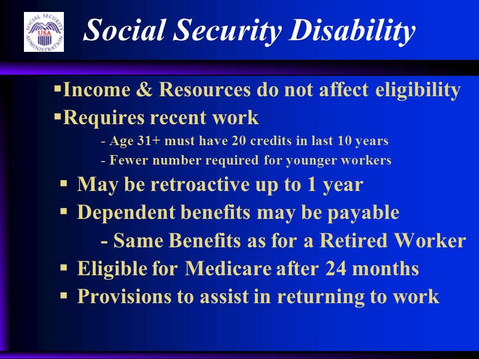  Income & Resources do not affect eligibility  Requires recent work - Age 31+ must have 20 credits in last 10 years - Fewer number required for younger workers  May be retroactive up to 1 year  Dependent benefits may be payable - Same Benefits as for a Retired Worker  Eligible for Medicare after 24 months  Provisions to assist in returning to work Social Security Disability