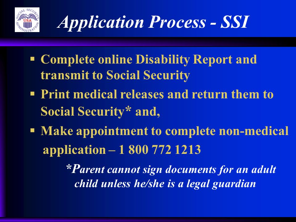 Application Process - SSI  Complete online Disability Report and transmit to Social Security  Print medical releases and return them to Social Security * and,  Make appointment to complete non-medical application – 1 800 772 1213 *P arent cannot sign documents for an adult child unless he/she is a legal guardian