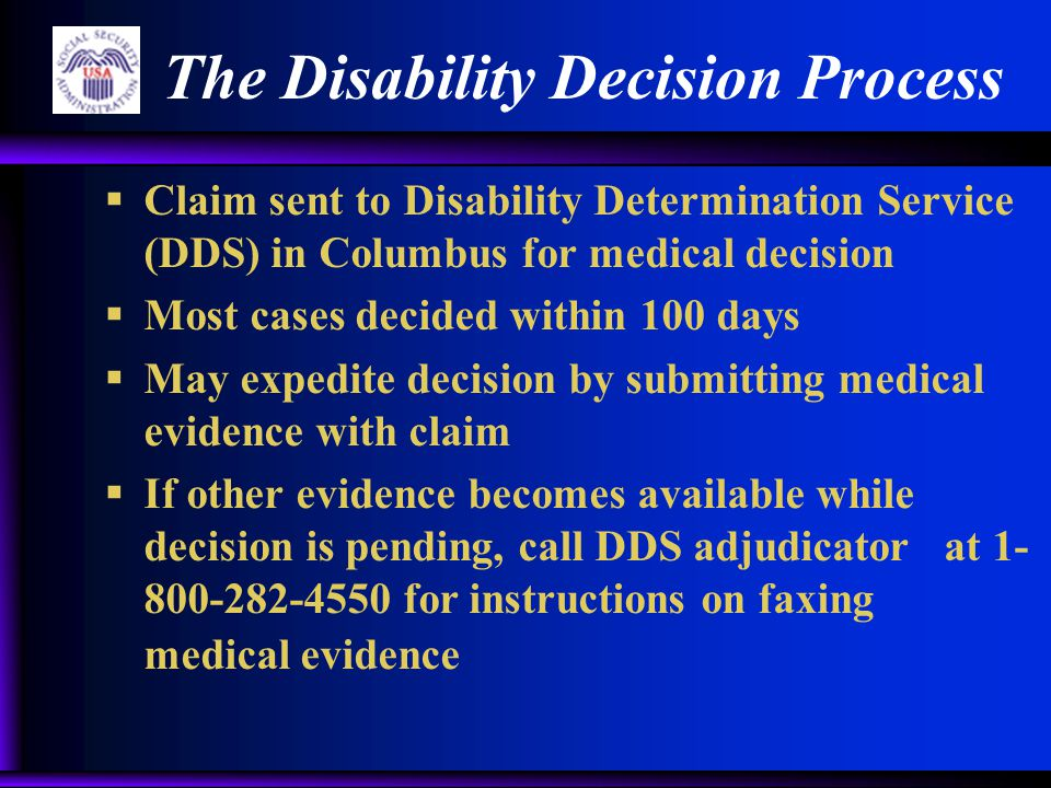 The Disability Decision Process  Claim sent to Disability Determination Service (DDS) in Columbus for medical decision  Most cases decided within 100 days  May expedite decision by submitting medical evidence with claim  If other evidence becomes available while decision is pending, call DDS adjudicator at 1- 800-282-4550 for instructions on faxing medical evidence