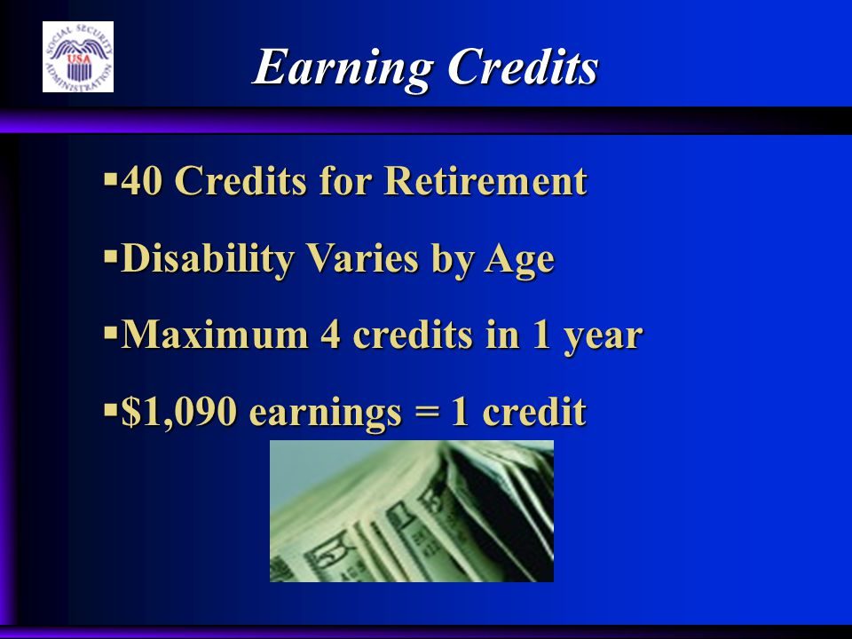 Earning Credits  40 Credits for Retirement  Disability Varies by Age  Maximum 4 credits in 1 year  $1,090 earnings = 1 credit