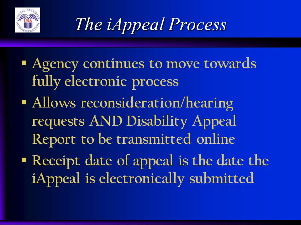 The iAppeal Process  Agency continues to move towards fully electronic process  Allows reconsideration/hearing requests AND Disability Appeal Report