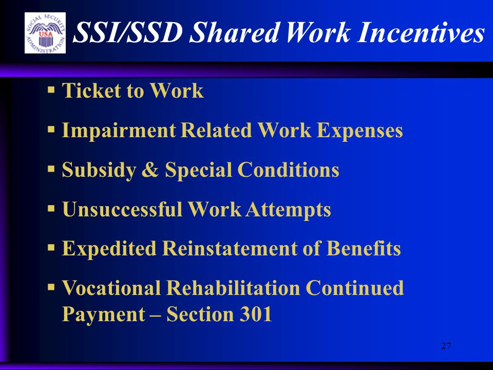 27 SSI/SSD Shared Work Incentives  Ticket to Work  Impairment Related Work Expenses  Subsidy & Special Conditions  Unsuccessful Work Attempts  Expedited Reinstatement of Benefits  Vocational Rehabilitation Continued Payment – Section 301