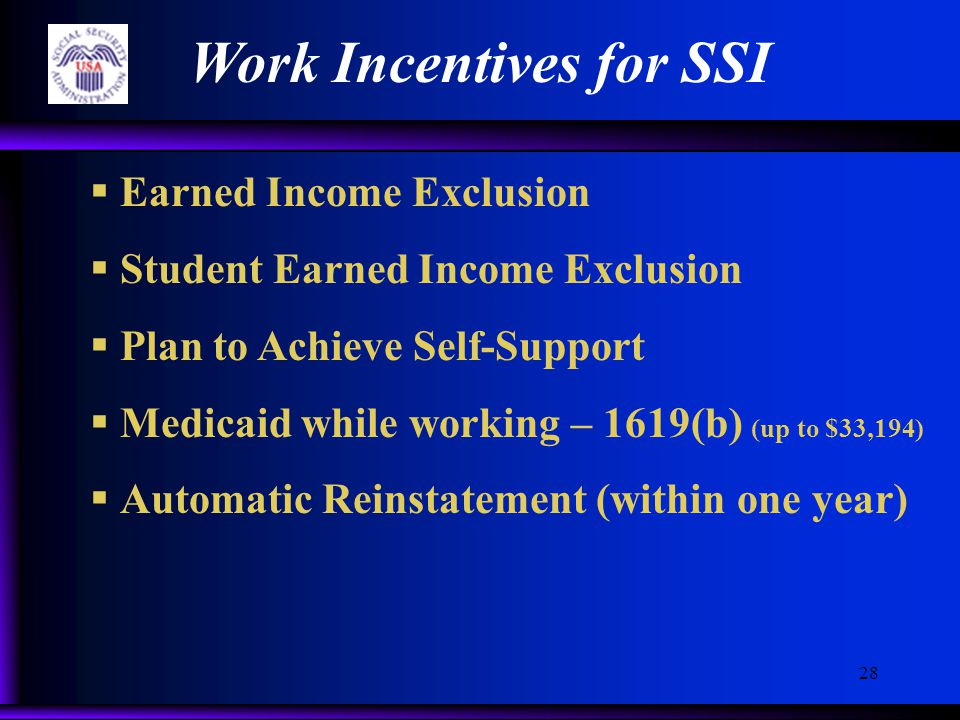 28 Work Incentives for SSI  Earned Income Exclusion  Student Earned Income Exclusion  Plan to Achieve Self-Support  Medicaid while working – 1619(