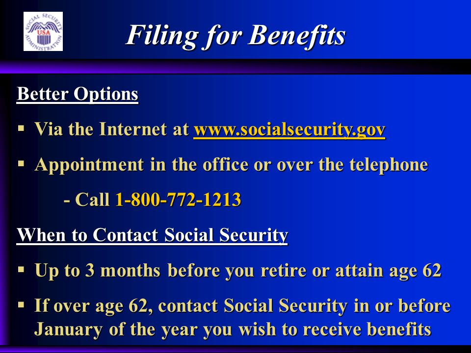 Better Options  Via the Internet at www.socialsecurity.gov  Appointment in the office or over the telephone - Call 1-800-772-1213 When to Contact Social Security  Up to 3 months before you retire or attain age 62  If over age 62, contact Social Security in or before January of the year you wish to receive benefits Filing for Benefits