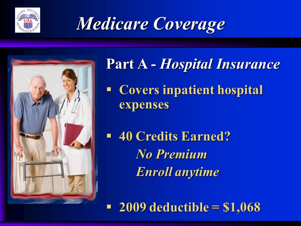 Medicare Coverage Part A - Hospital Insurance  Covers inpatient hospital expenses  40 Credits Earned? No Premium Enroll anytime  2009 deductible =